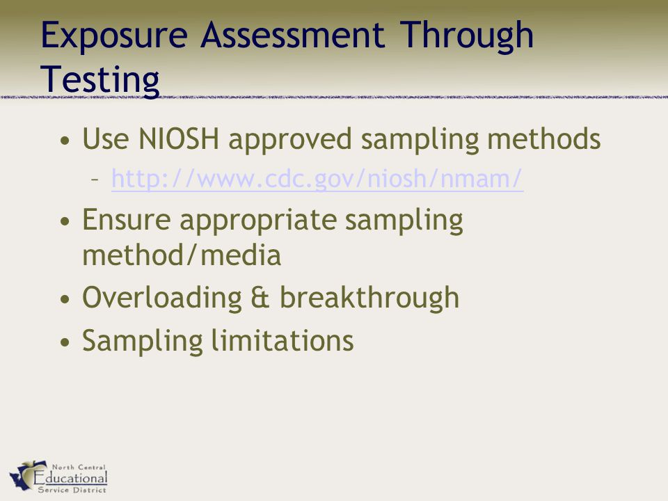 Exposure Assessment Through Testing Use NIOSH approved sampling methods –  Ensure appropriate sampling method/media Overloading & breakthrough Sampling limitations