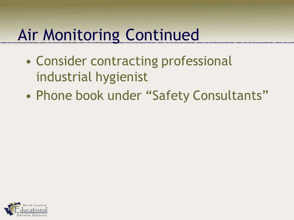Air Monitoring Continued Consider contracting professional industrial hygienist Phone book under Safety Consultants