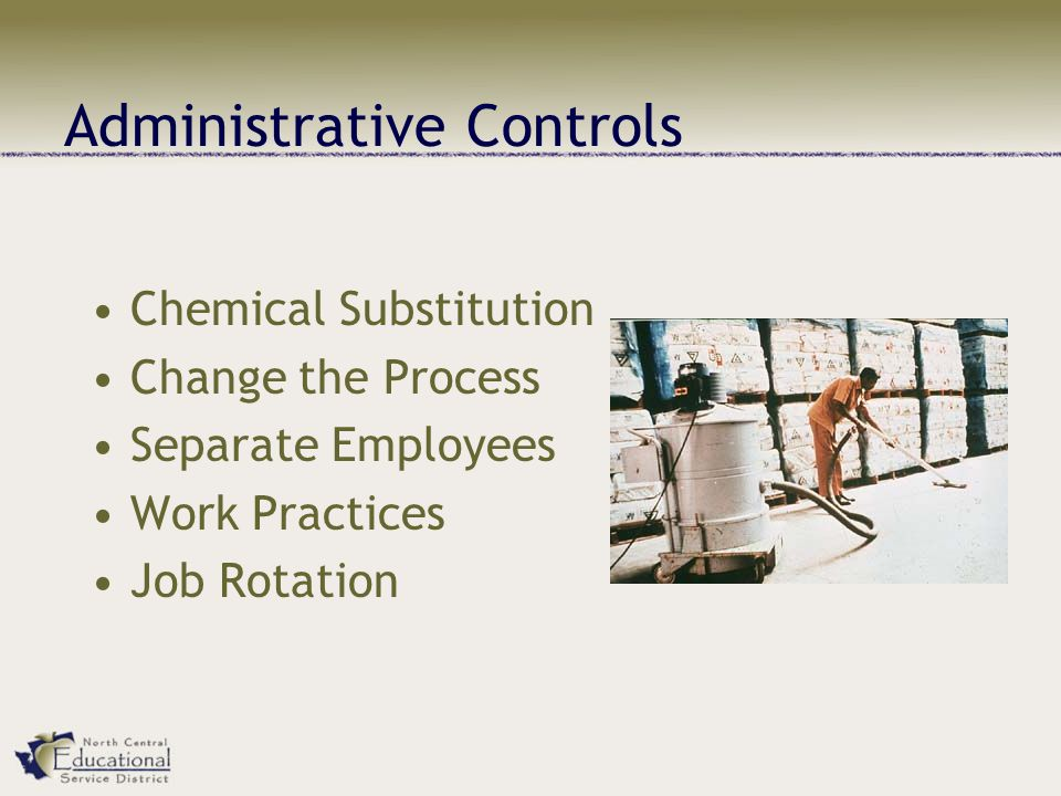 Administrative Controls Chemical Substitution Change the Process Separate Employees Work Practices Job Rotation