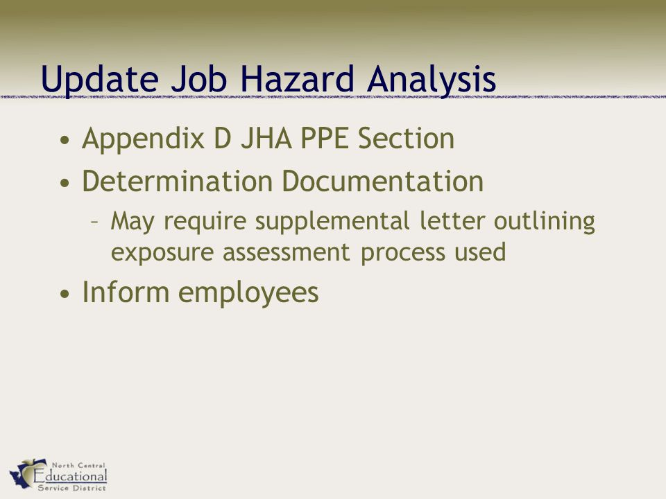 Update Job Hazard Analysis Appendix D JHA PPE Section Determination Documentation –May require supplemental letter outlining exposure assessment process used Inform employees
