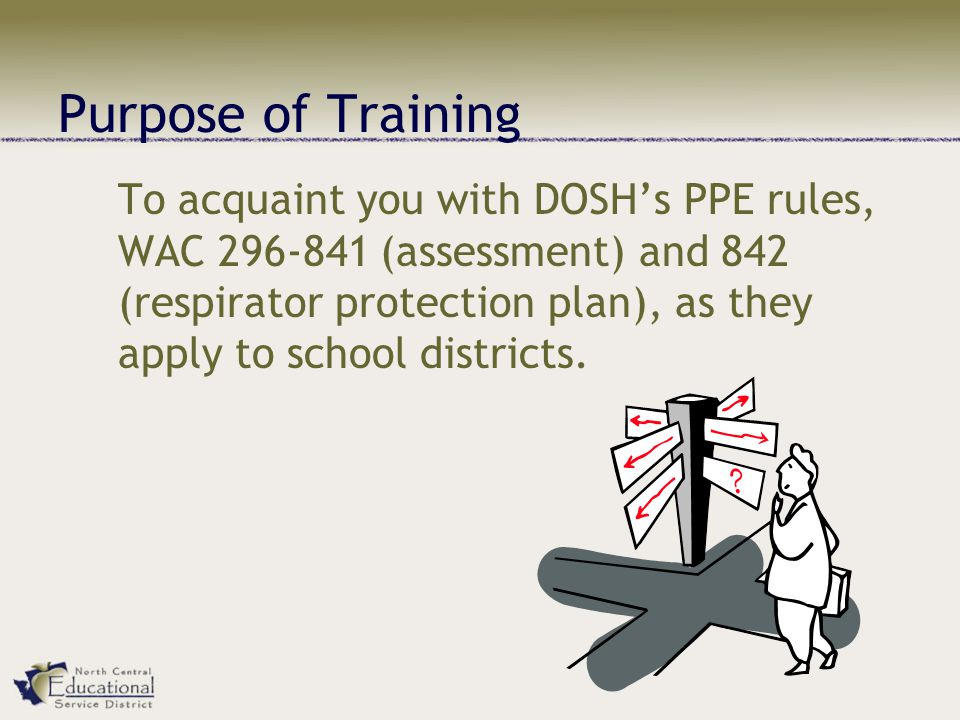 Purpose of Training To acquaint you with DOSHs PPE rules, WAC (assessment) and 842 (respirator protection plan), as they apply to school districts.