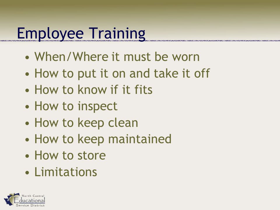 Employee Training When/Where it must be worn How to put it on and take it off How to know if it fits How to inspect How to keep clean How to keep maintained How to store Limitations