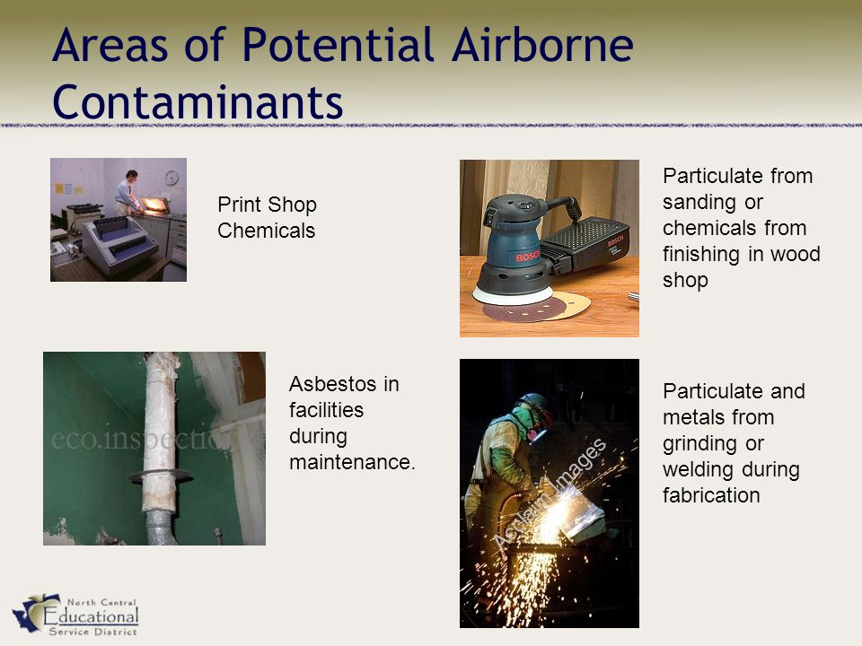 Areas of Potential Airborne Contaminants Print Shop Chemicals Particulate from sanding or chemicals from finishing in wood shop Asbestos in facilities during maintenance.