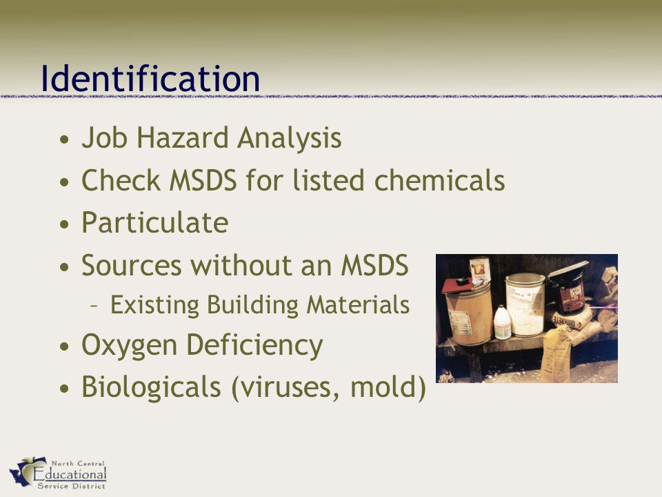 Identification Job Hazard Analysis Check MSDS for listed chemicals Particulate Sources without an MSDS –Existing Building Materials Oxygen Deficiency Biologicals (viruses, mold)