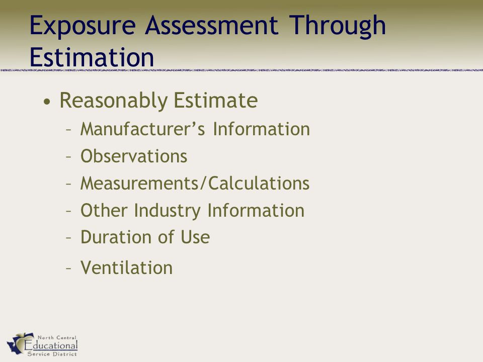 Exposure Assessment Through Estimation Reasonably Estimate –Manufacturers Information –Observations –Measurements/Calculations –Other Industry Information –Duration of Use –Ventilation