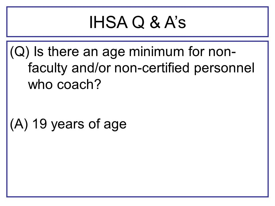 IHSA Q & As (Q) Is there an age minimum for non- faculty and/or non-certified personnel who coach.