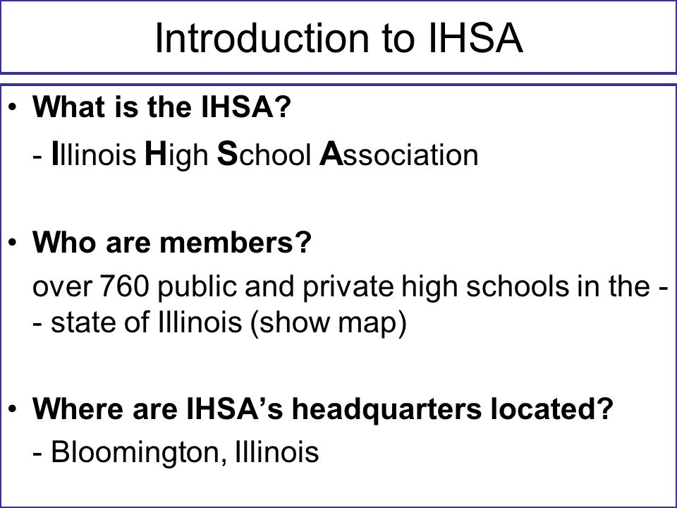 Introduction to IHSA What is the IHSA. - I llinois H igh S chool A ssociation Who are members.