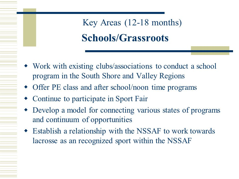 Schools/Grassroots Work with existing clubs/associations to conduct a school program in the South Shore and Valley Regions Offer PE class and after school/noon time programs Continue to participate in Sport Fair Develop a model for connecting various states of programs and continuum of opportunities Establish a relationship with the NSSAF to work towards lacrosse as an recognized sport within the NSSAF Key Areas (12-18 months)