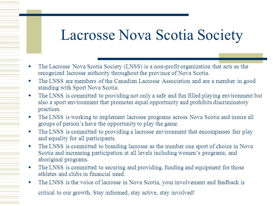 The Lacrosse Nova Scotia Society (LNSS) is a non-profit organization that acts as the recognized lacrosse authority throughout the province of Nova Scotia.