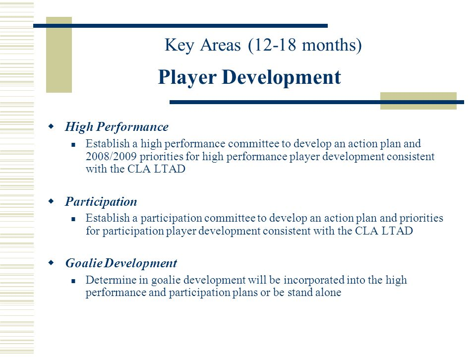 Key Areas (12-18 months) Player Development High Performance Establish a high performance committee to develop an action plan and 2008/2009 priorities for high performance player development consistent with the CLA LTAD Participation Establish a participation committee to develop an action plan and priorities for participation player development consistent with the CLA LTAD Goalie Development Determine in goalie development will be incorporated into the high performance and participation plans or be stand alone