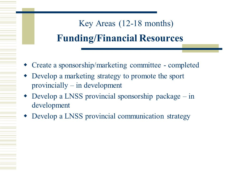 Key Areas (12-18 months) Funding/Financial Resources Create a sponsorship/marketing committee - completed Develop a marketing strategy to promote the sport provincially – in development Develop a LNSS provincial sponsorship package – in development Develop a LNSS provincial communication strategy
