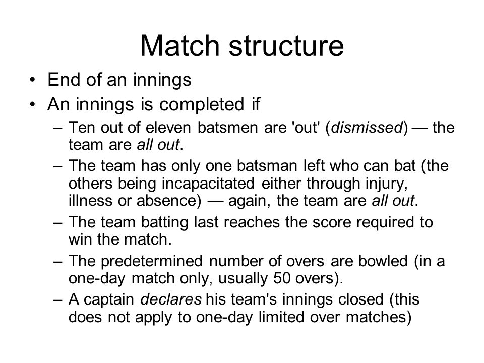 Match structure End of an innings An innings is completed if –Ten out of eleven batsmen are out (dismissed) the team are all out.