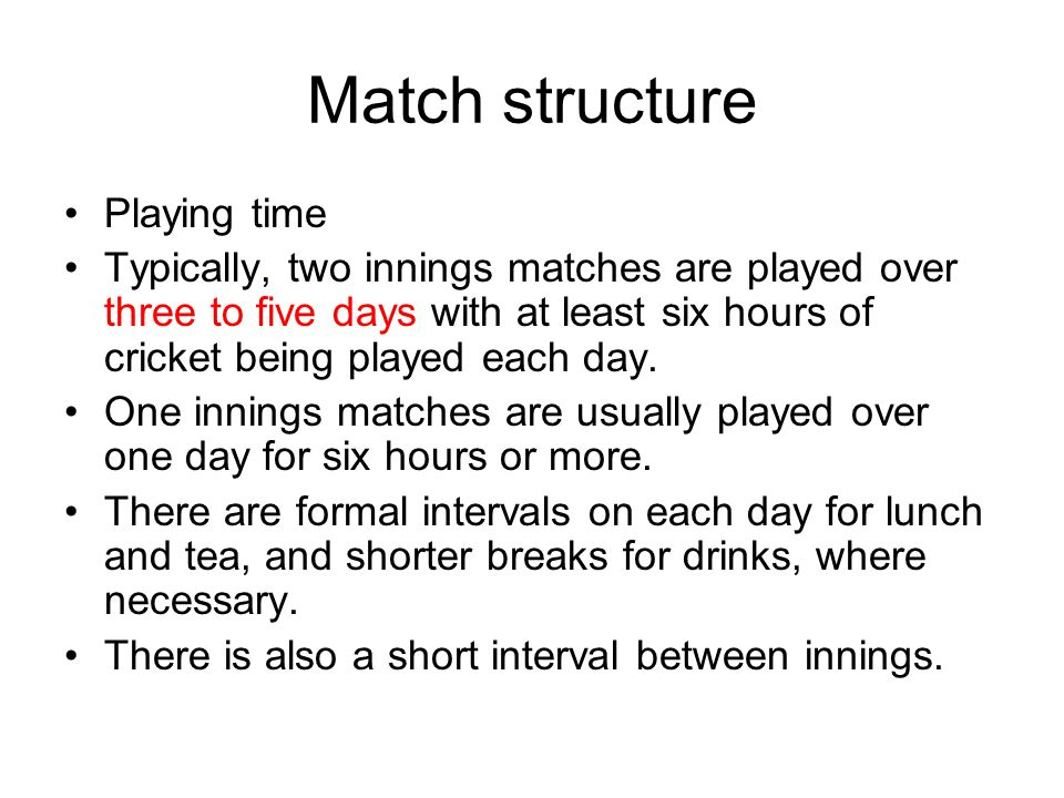 Match structure Playing time Typically, two innings matches are played over three to five days with at least six hours of cricket being played each day.