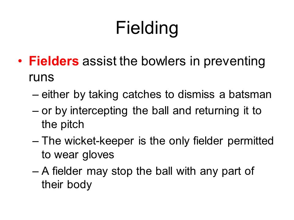 Fielding Fielders assist the bowlers in preventing runs –either by taking catches to dismiss a batsman –or by intercepting the ball and returning it to the pitch –The wicket-keeper is the only fielder permitted to wear gloves –A fielder may stop the ball with any part of their body