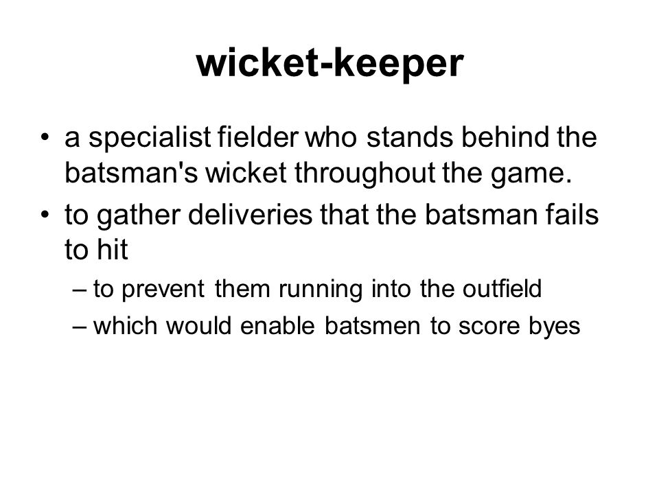 wicket-keeper a specialist fielder who stands behind the batsman s wicket throughout the game.
