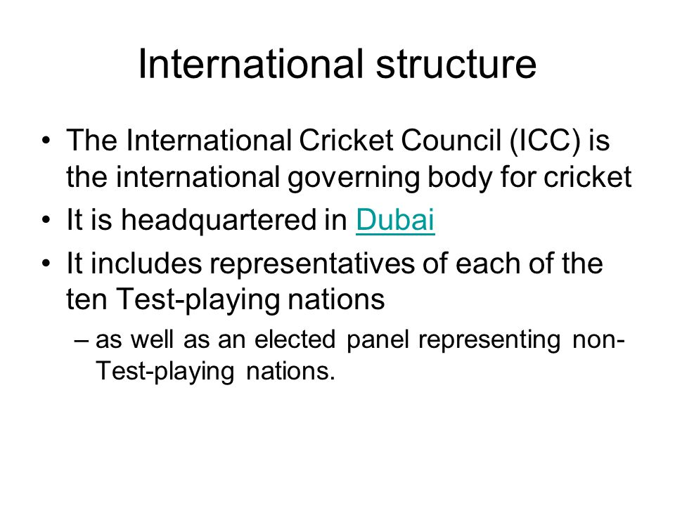 International structure The International Cricket Council (ICC) is the international governing body for cricket It is headquartered in DubaiDubai It includes representatives of each of the ten Test-playing nations –as well as an elected panel representing non- Test-playing nations.