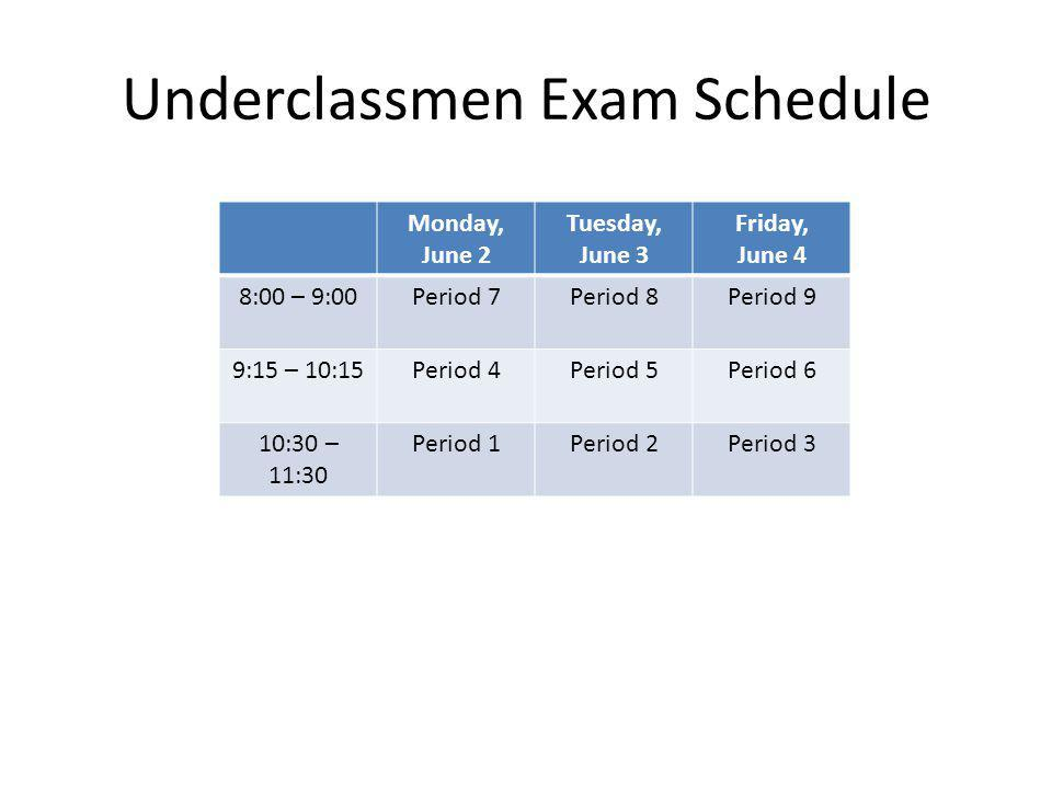 Underclassmen Exam Schedule Monday, June 2 Tuesday, June 3 Friday, June 4 8:00 – 9:00Period 7Period 8Period 9 9:15 – 10:15Period 4Period 5Period 6 10:30 – 11:30 Period 1Period 2Period 3
