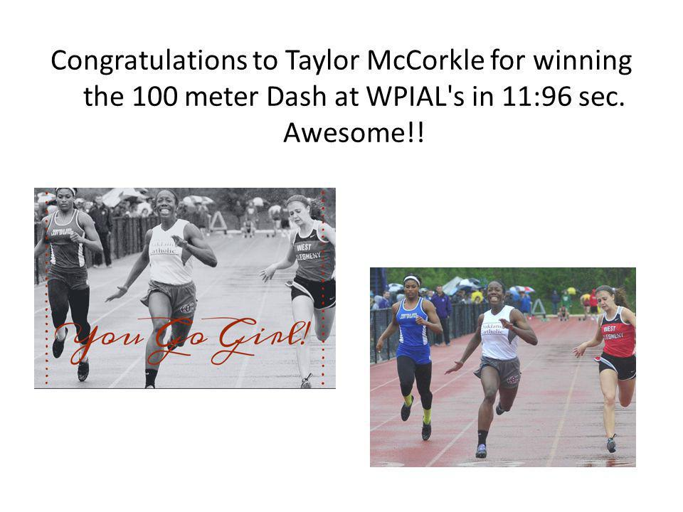 Congratulations to Taylor McCorkle for winning the 100 meter Dash at WPIAL s in 11:96 sec.