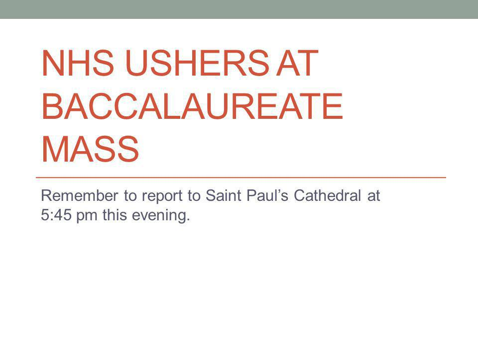 NHS USHERS AT BACCALAUREATE MASS Remember to report to Saint Pauls Cathedral at 5:45 pm this evening.