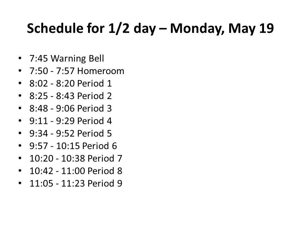 Schedule for 1/2 day – Monday, May 19 7:45 Warning Bell 7:50 - 7:57 Homeroom 8:02 - 8:20 Period 1 8:25 - 8:43 Period 2 8:48 - 9:06 Period 3 9:11 - 9:29 Period 4 9:34 - 9:52 Period 5 9: :15 Period 6 10: :38 Period 7 10: :00 Period 8 11: :23 Period 9