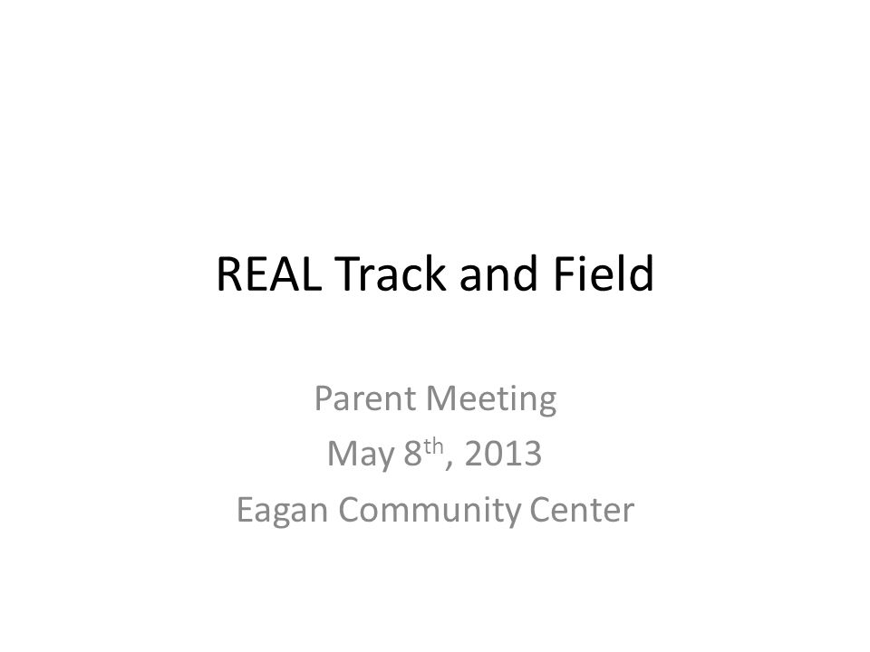 REAL Track and Field Parent Meeting May 8 th, 2013 Eagan Community Center
