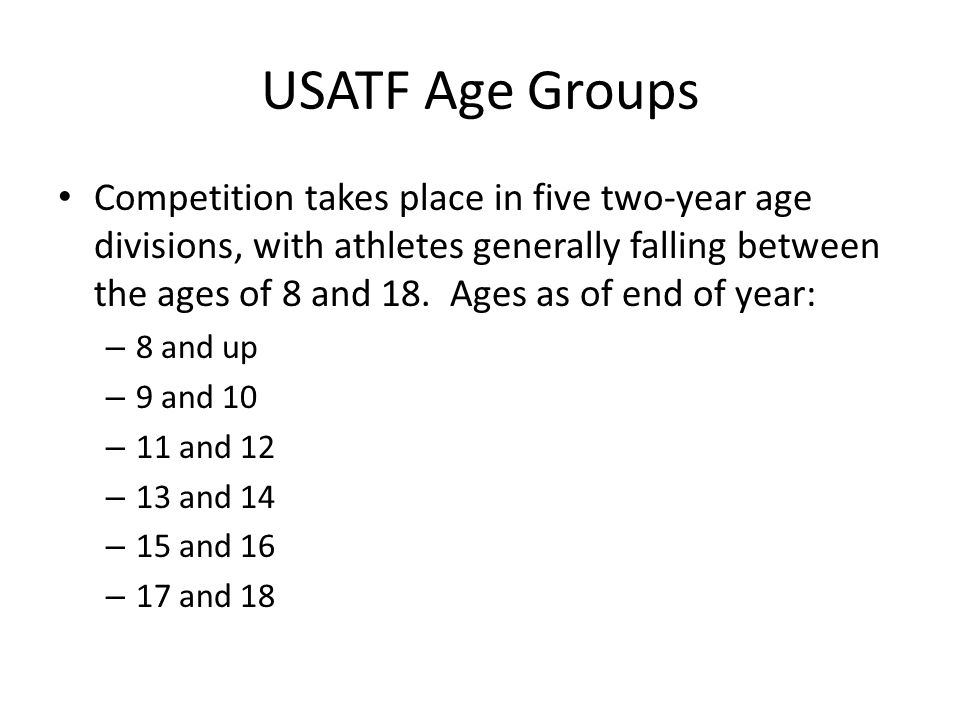 USATF Age Groups Competition takes place in five two-year age divisions, with athletes generally falling between the ages of 8 and 18.