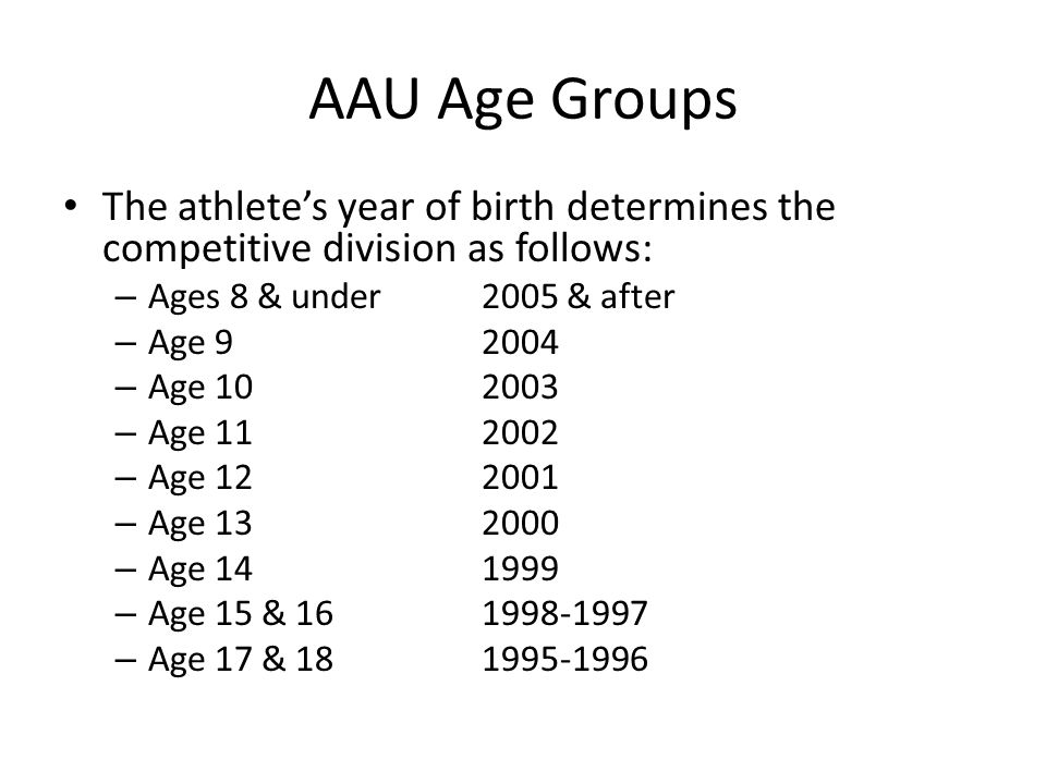 AAU Age Groups The athletes year of birth determines the competitive division as follows: – Ages 8 & under2005 & after – Age – Age – Age – Age – Age – Age – Age 15 & – Age 17 &