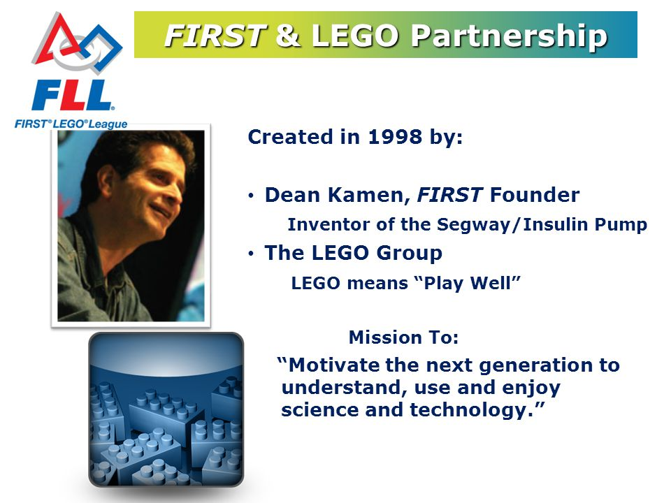 FIRST & LEGO Partnership Created in 1998 by: Dean Kamen, FIRST Founder Inventor of the Segway/Insulin Pump The LEGO Group LEGO means Play Well Mission To: Motivate the next generation to understand, use and enjoy science and technology.