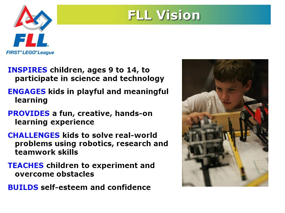FLL Vision INSPIRES children, ages 9 to 14, to participate in science and technology ENGAGES kids in playful and meaningful learning PROVIDES a fun, creative, hands-on learning experience CHALLENGES kids to solve real-world problems using robotics, research and teamwork skills TEACHES children to experiment and overcome obstacles BUILDS self-esteem and confidence