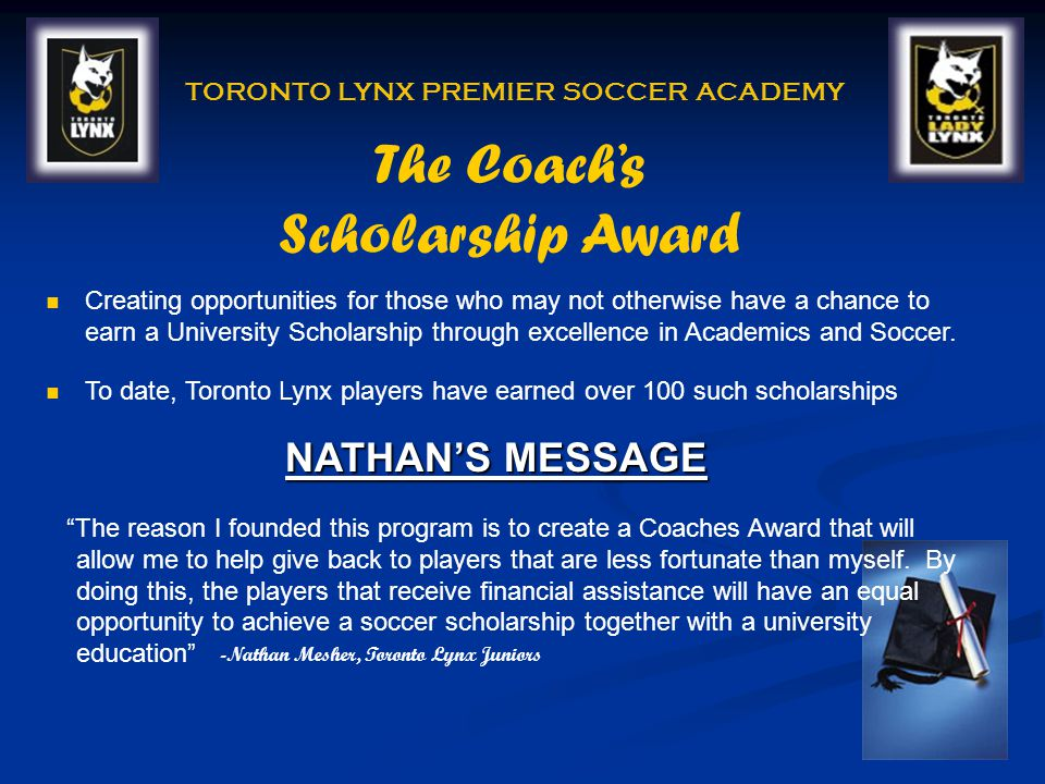 TORONTO LYNX PREMIER SOCCER ACADEMY Creating opportunities for those who may not otherwise have a chance to earn a University Scholarship through excellence in Academics and Soccer.