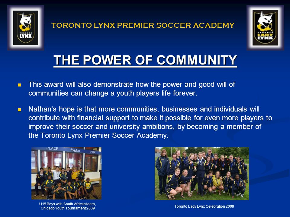 TORONTO LYNX PREMIER SOCCER ACADEMY THE POWER OF COMMUNITY This award will also demonstrate how the power and good will of communities can change a youth players life forever.