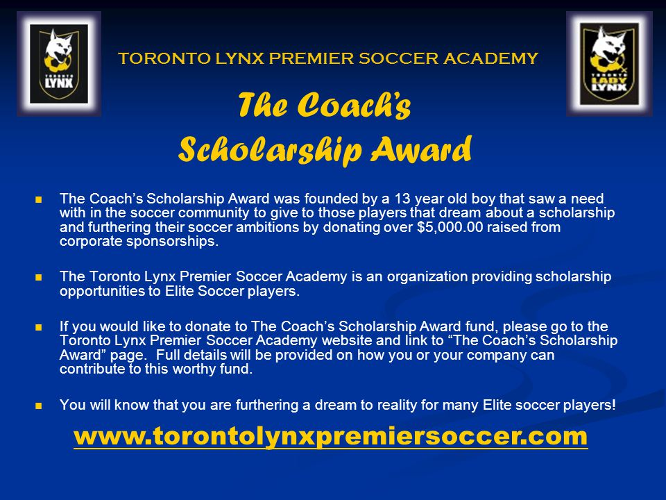 The Coachs Scholarship Award was founded by a 13 year old boy that saw a need with in the soccer community to give to those players that dream about a scholarship and furthering their soccer ambitions by donating over $5, raised from corporate sponsorships.