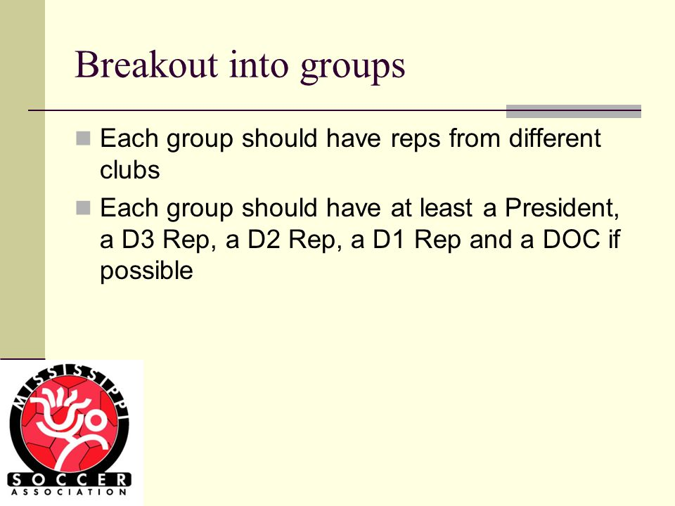 Breakout into groups Each group should have reps from different clubs Each group should have at least a President, a D3 Rep, a D2 Rep, a D1 Rep and a DOC if possible