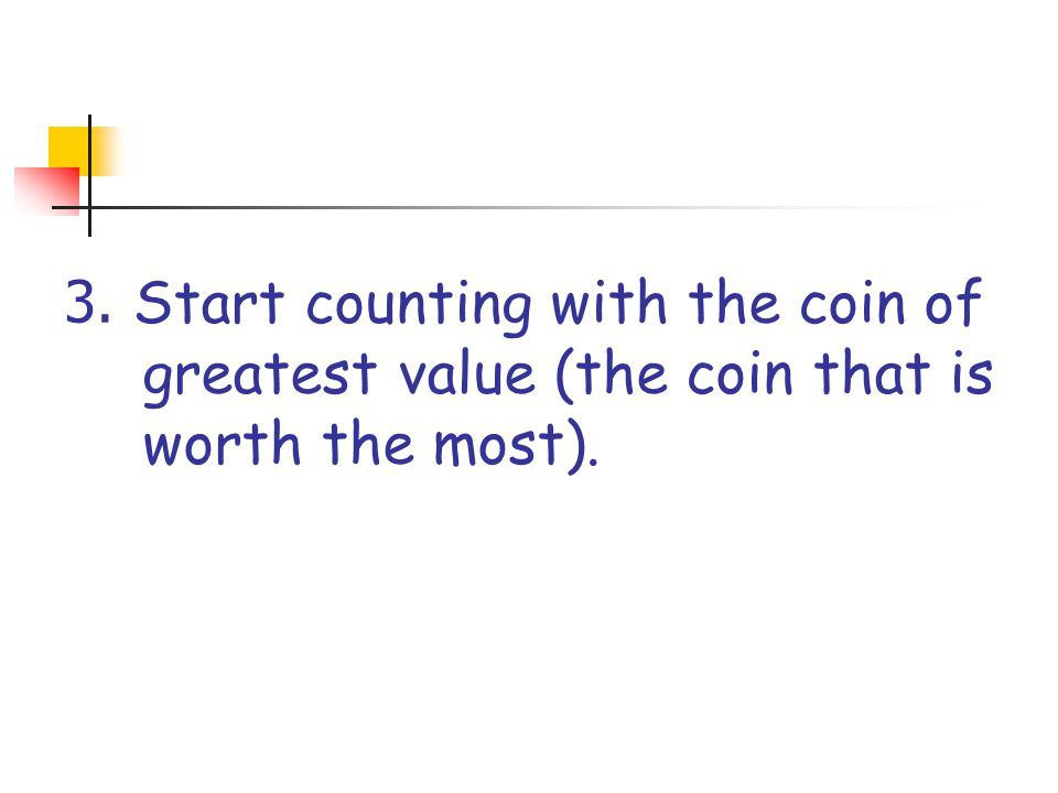 3. Start counting with the coin of greatest value (the coin that is worth the most).