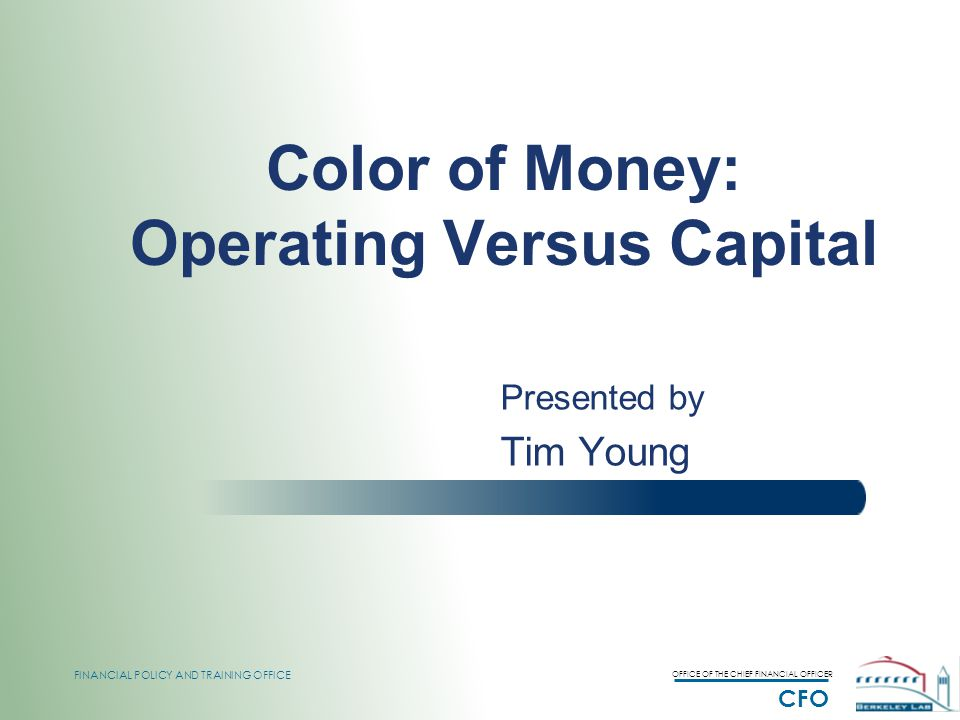 OFFICE OF THE CHIEF FINANCIAL OFFICER CFO FINANCIAL POLICY AND TRAINING OFFICE Color of Money: Operating Versus Capital Presented by Tim Young