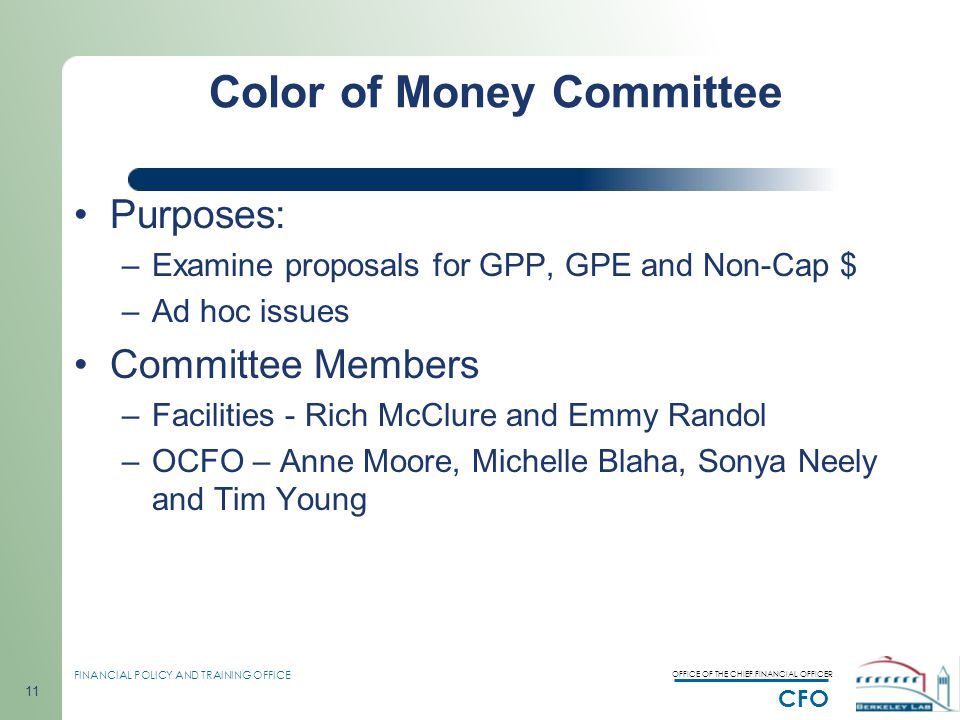 OFFICE OF THE CHIEF FINANCIAL OFFICER CFO FINANCIAL POLICY AND TRAINING OFFICE 11 Color of Money Committee Purposes: –Examine proposals for GPP, GPE and Non-Cap $ –Ad hoc issues Committee Members –Facilities - Rich McClure and Emmy Randol –OCFO – Anne Moore, Michelle Blaha, Sonya Neely and Tim Young