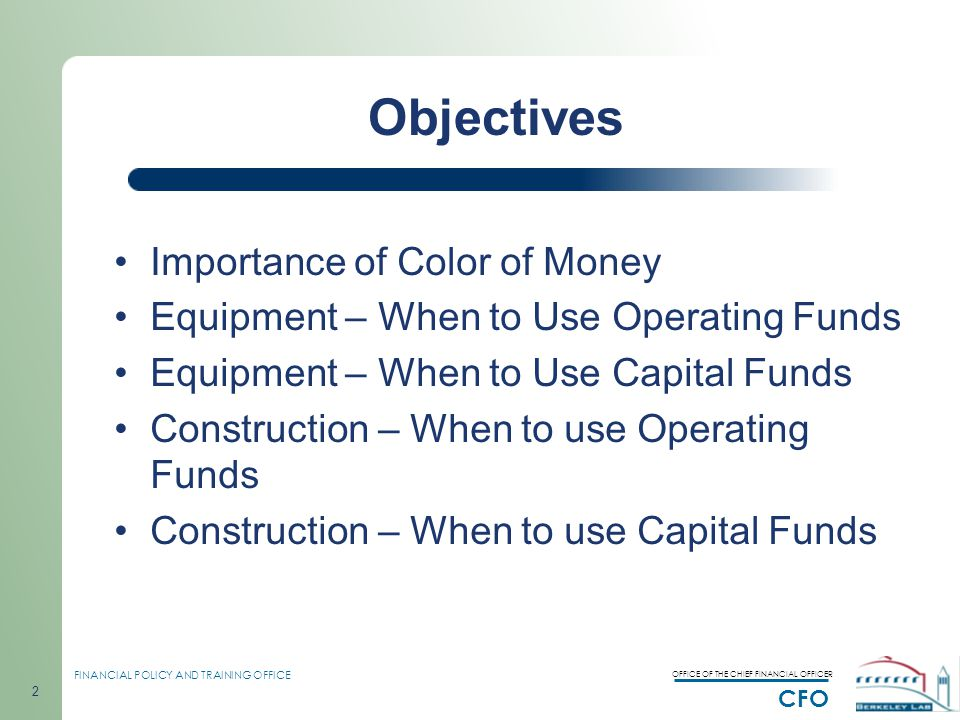 OFFICE OF THE CHIEF FINANCIAL OFFICER CFO FINANCIAL POLICY AND TRAINING OFFICE 2 Objectives Importance of Color of Money Equipment – When to Use Operating Funds Equipment – When to Use Capital Funds Construction – When to use Operating Funds Construction – When to use Capital Funds