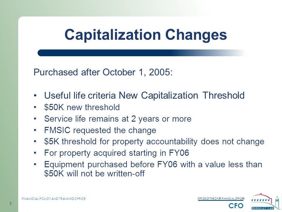 OFFICE OF THE CHIEF FINANCIAL OFFICER CFO FINANCIAL POLICY AND TRAINING OFFICE 3 Capitalization Changes Purchased after October 1, 2005: Useful life criteria New Capitalization Threshold $50K new threshold Service life remains at 2 years or more FMSIC requested the change $5K threshold for property accountability does not change For property acquired starting in FY06 Equipment purchased before FY06 with a value less than $50K will not be written-off