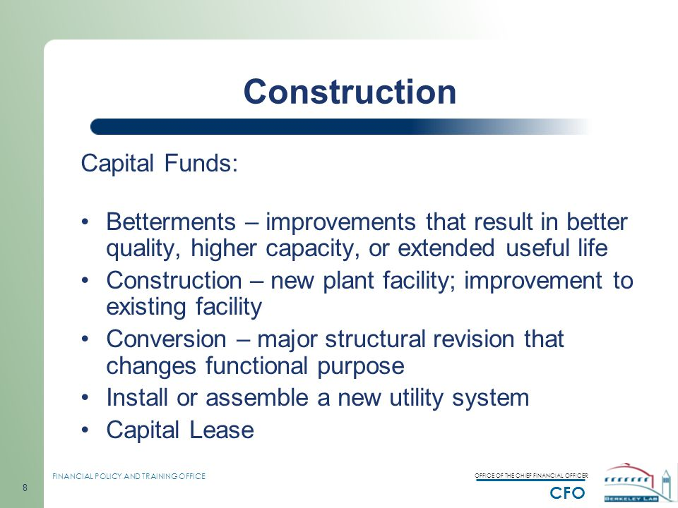 OFFICE OF THE CHIEF FINANCIAL OFFICER CFO FINANCIAL POLICY AND TRAINING OFFICE 8 Construction Capital Funds: Betterments – improvements that result in better quality, higher capacity, or extended useful life Construction – new plant facility; improvement to existing facility Conversion – major structural revision that changes functional purpose Install or assemble a new utility system Capital Lease