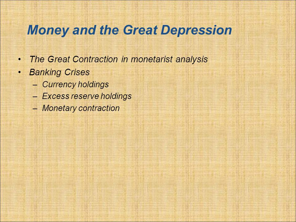 Money and the Great Depression The Great Contraction in monetarist analysis Banking Crises –Currency holdings –Excess reserve holdings –Monetary contraction