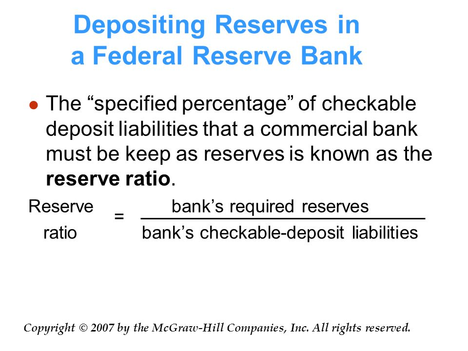 Depositing Reserves in a Federal Reserve Bank The specified percentage of checkable deposit liabilities that a commercial bank must be keep as reserves is known as the reserve ratio.