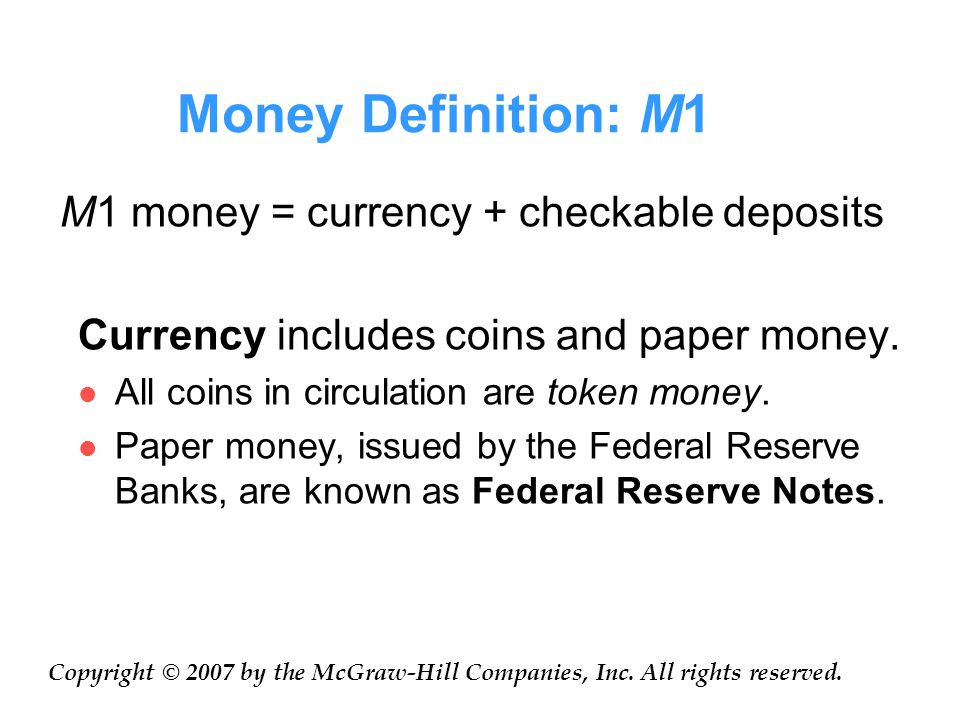 Money Definition: M1 M1 money = currency + checkable deposits Currency includes coins and paper money.