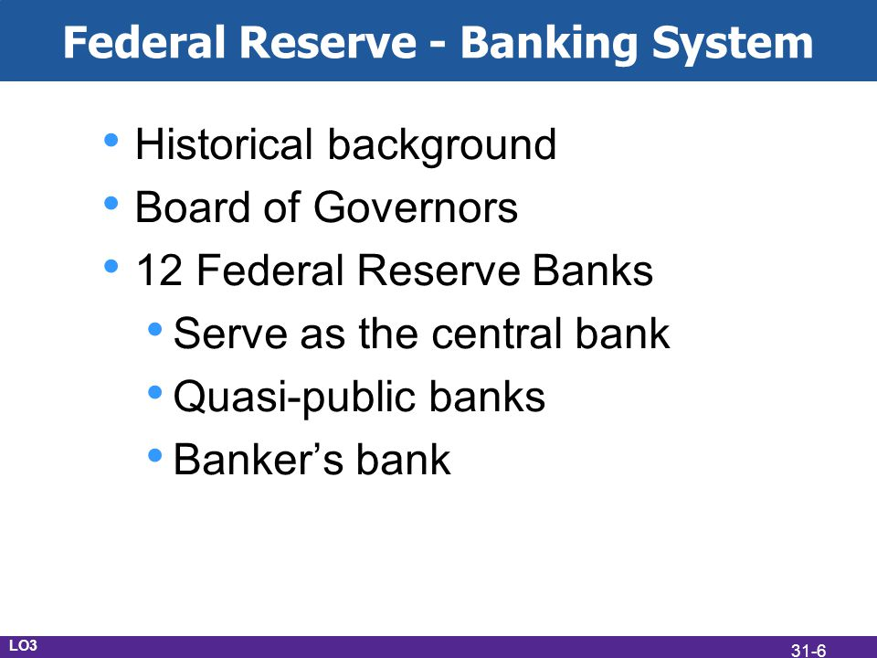 Federal Reserve - Banking System Historical background Board of Governors 12 Federal Reserve Banks Serve as the central bank Quasi-public banks Bankers bank LO3 31-6