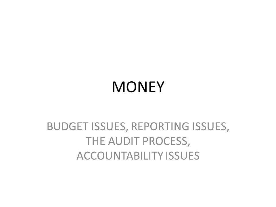 MONEY BUDGET ISSUES, REPORTING ISSUES, THE AUDIT PROCESS, ACCOUNTABILITY ISSUES