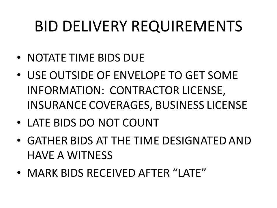 BID DELIVERY REQUIREMENTS NOTATE TIME BIDS DUE USE OUTSIDE OF ENVELOPE TO GET SOME INFORMATION: CONTRACTOR LICENSE, INSURANCE COVERAGES, BUSINESS LICENSE LATE BIDS DO NOT COUNT GATHER BIDS AT THE TIME DESIGNATED AND HAVE A WITNESS MARK BIDS RECEIVED AFTER LATE