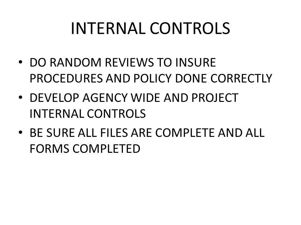 INTERNAL CONTROLS DO RANDOM REVIEWS TO INSURE PROCEDURES AND POLICY DONE CORRECTLY DEVELOP AGENCY WIDE AND PROJECT INTERNAL CONTROLS BE SURE ALL FILES ARE COMPLETE AND ALL FORMS COMPLETED