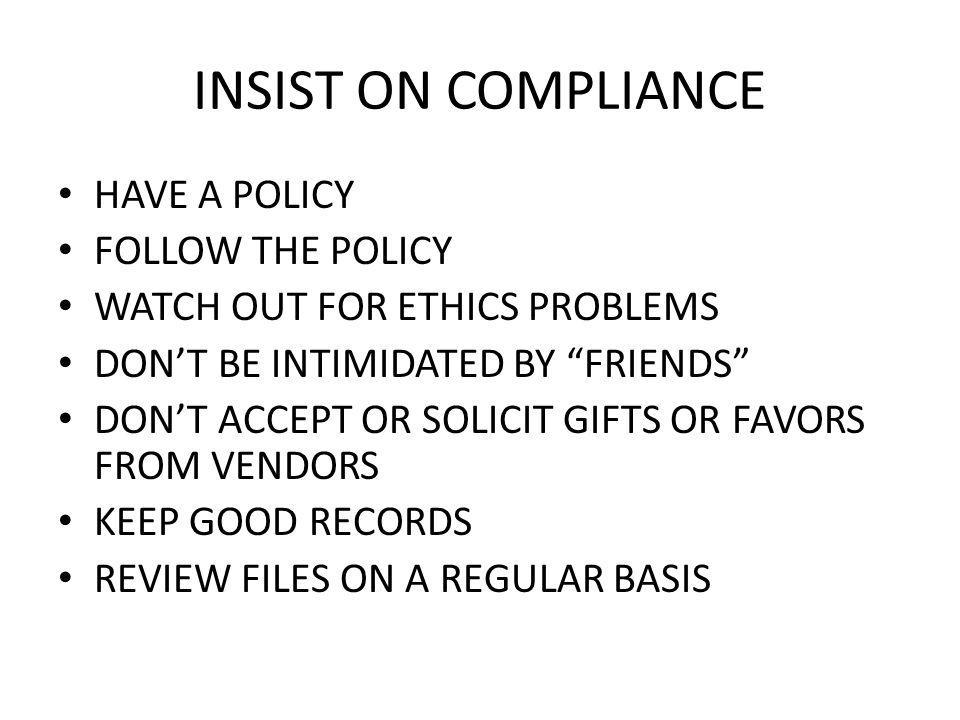 INSIST ON COMPLIANCE HAVE A POLICY FOLLOW THE POLICY WATCH OUT FOR ETHICS PROBLEMS DONT BE INTIMIDATED BY FRIENDS DONT ACCEPT OR SOLICIT GIFTS OR FAVORS FROM VENDORS KEEP GOOD RECORDS REVIEW FILES ON A REGULAR BASIS