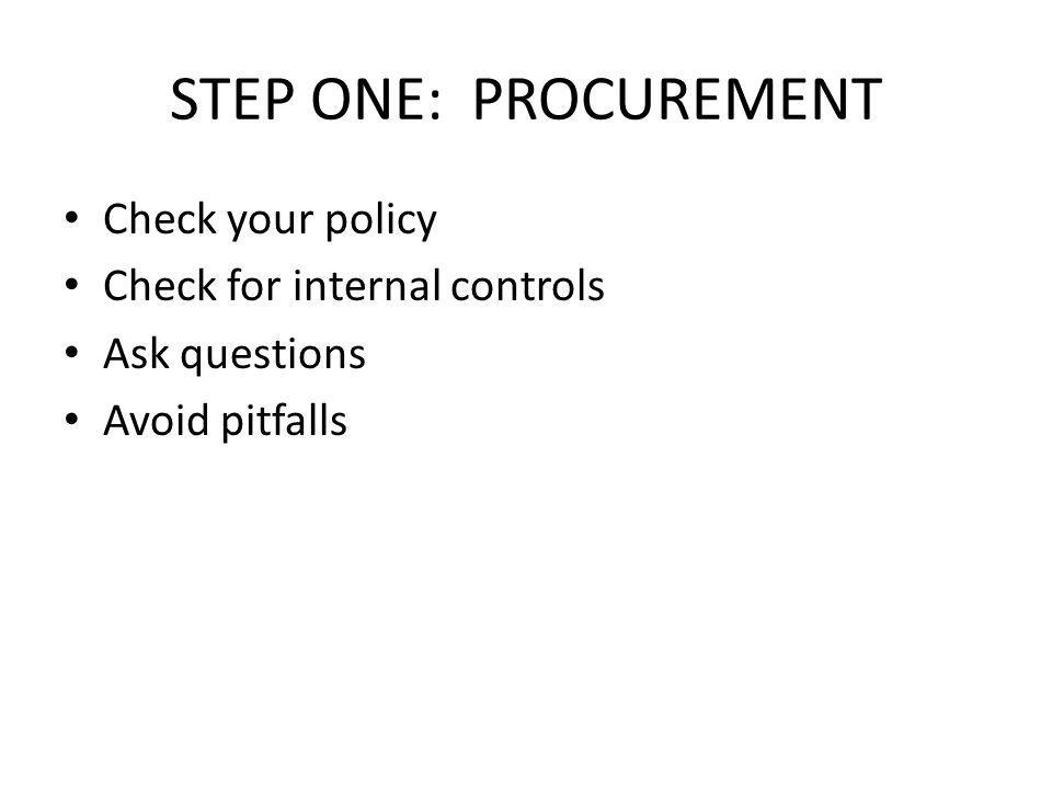 STEP ONE: PROCUREMENT Check your policy Check for internal controls Ask questions Avoid pitfalls