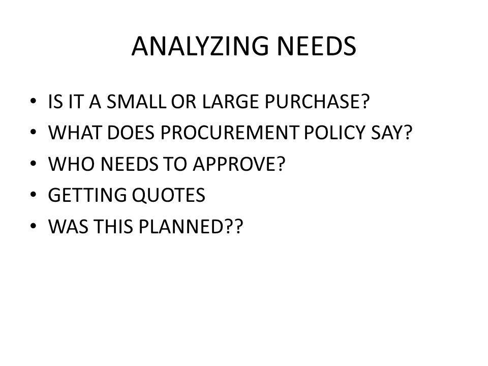 ANALYZING NEEDS IS IT A SMALL OR LARGE PURCHASE. WHAT DOES PROCUREMENT POLICY SAY.