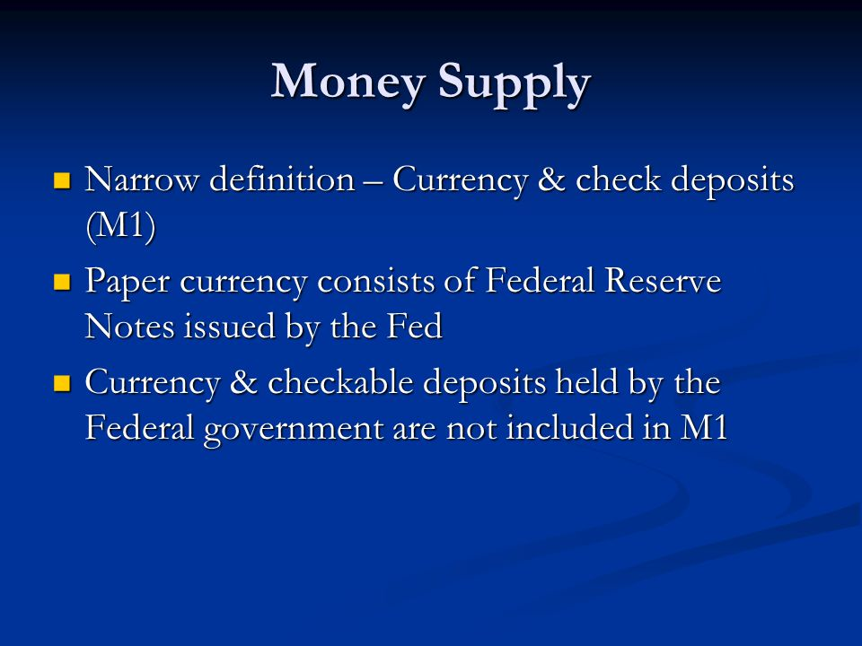 Money Supply Narrow definition – Currency & check deposits (M1) Narrow definition – Currency & check deposits (M1) Paper currency consists of Federal Reserve Notes issued by the Fed Paper currency consists of Federal Reserve Notes issued by the Fed Currency & checkable deposits held by the Federal government are not included in M1 Currency & checkable deposits held by the Federal government are not included in M1